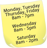 Monday, Tuesday Thursday, Friday 8am - 7pm  Wednesday 8am - 6pm  Saturday 8am - 2pm